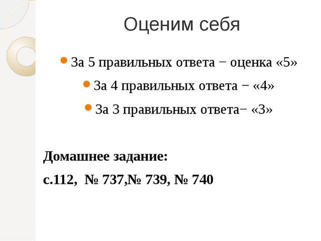 Оценим себя За 5 правильных ответа − оценка «5» За 4 правильных ответа − «4»...
