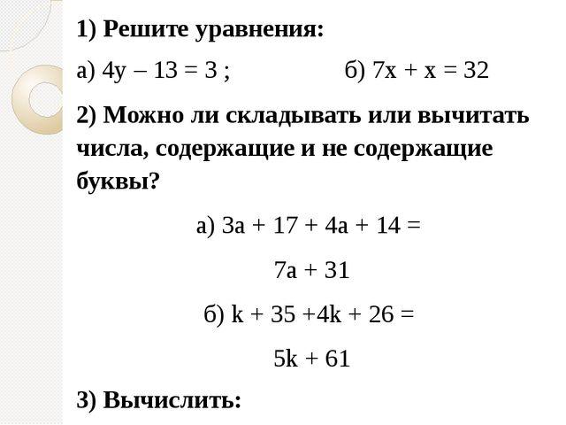 1) Решите уравнения: а) 4y – 13 = 3 ; б) 7х + х = 32 2) Можно ли складывать и...