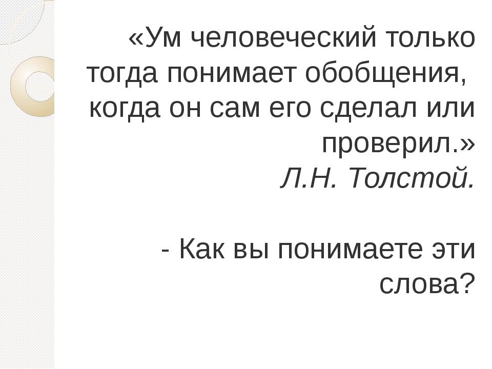«Ум человеческий только тогда понимает обобщения, когда он сам его сделал или...