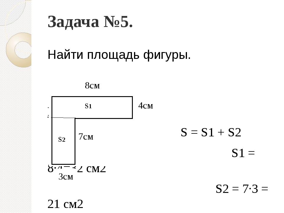 Задача №5. Найти площадь фигуры. Решение: S = S1 + S2 S1 = 8∙4=32 см2 S2 = 7∙...