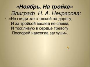 «Ноябрь. На тройке» Эпиграф Н. А. Некрасова: «Не гляди же с тоской на дорогу,