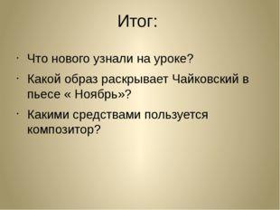 Итог: Что нового узнали на уроке? Какой образ раскрывает Чайковский в пьесе «