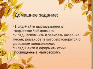Домашнее задание: 1 ряд-Найти высказывания о творчестве Чайковского. 2 ряд-