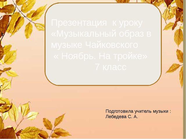 Презентация к уроку «Музыкальный образ в музыке Чайковского « Ноябрь. На тро...
