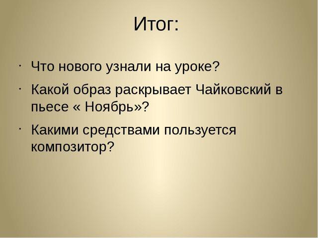 Итог: Что нового узнали на уроке? Какой образ раскрывает Чайковский в пьесе «...