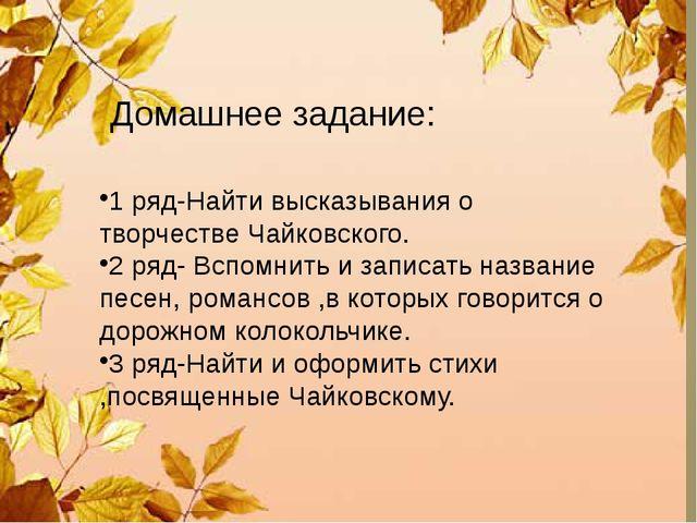 Домашнее задание: 1 ряд-Найти высказывания о творчестве Чайковского. 2 ряд-...