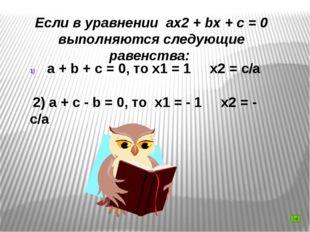 Если в уравнении ax2 + bx + c = 0 выполняются следующие равенства: a + b + c