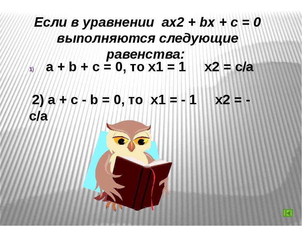 Если в уравнении ax2 + bx + c = 0 выполняются следующие равенства: a + b + c...