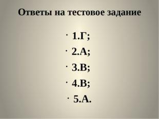 Ответы на тестовое задание 1.Г; 2.А; 3.В; 4.В; 5.А.