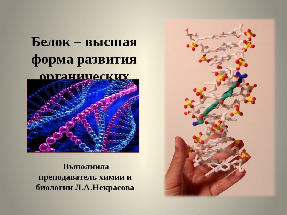 Белок – высшая форма развития органических веществ Выполнила преподаватель х...