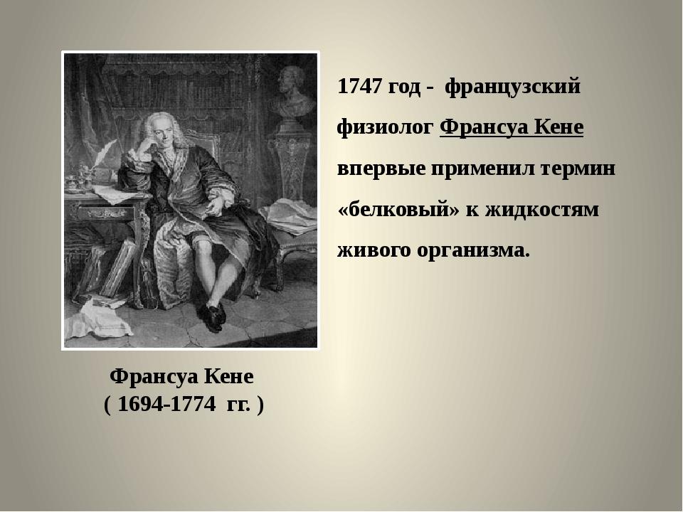 1747 год - французский физиолог Франсуа Кене впервые применил термин «белковы...