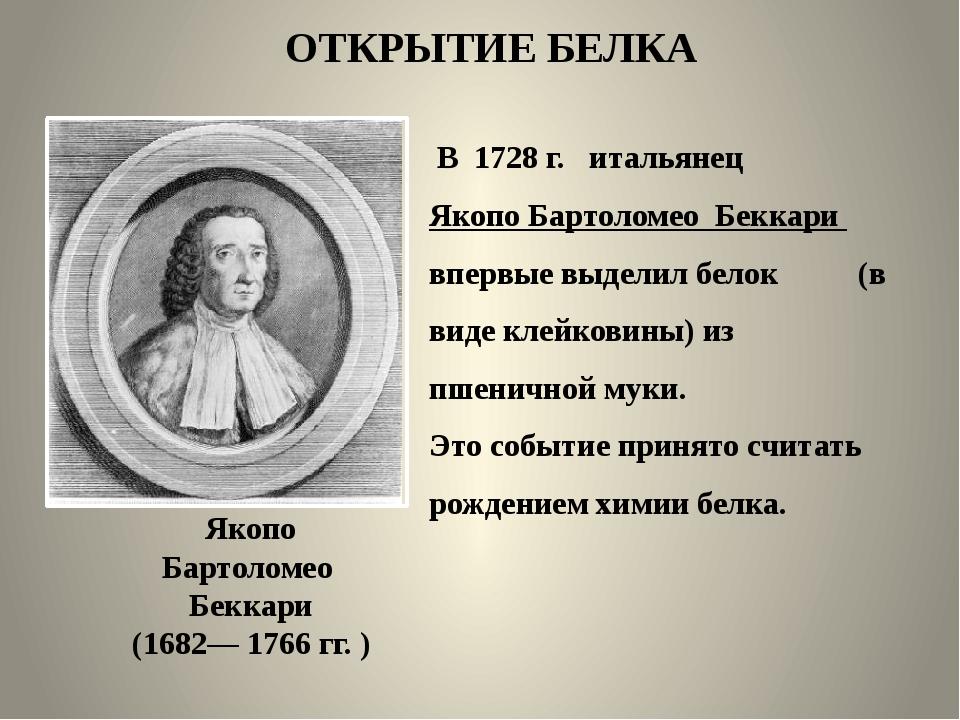 ОТКРЫТИЕ БЕЛКА В 1728 г. итальянец Якопо Бартоломео Беккари впервые выделил б...