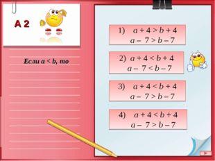 Если a < b, то 1) a + 4 > b + 4 a – 7 > b – 7 2) a + 4 < b + 4 a – 7 < b – 7