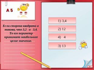 Если сторона квадрата a такова, что 3,2 a 3,4. То его периметр принимает наиб