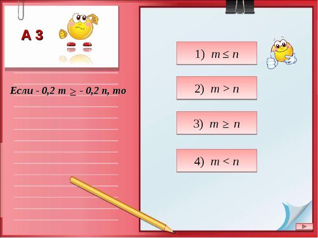 Если - 0,2 m - 0,2 n, то 2) m > n 1) m n 3) m n 4) m < n ≥ А 3 ≥ ≤