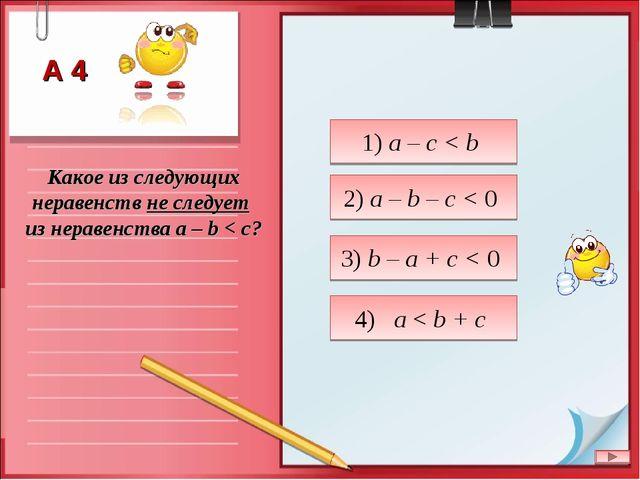 Какое из следующих неравенств не следует из неравенства a – b < c? 1) a – c <...
