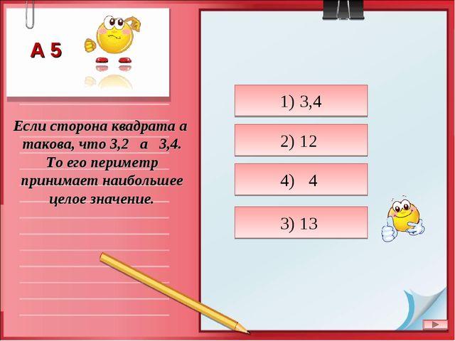 Если сторона квадрата a такова, что 3,2 a 3,4. То его периметр принимает наиб...
