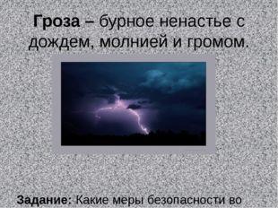 Гроза – бурное ненастье с дождем, молнией и громом. Задание: Какие меры безоп