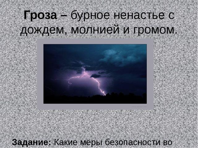 Гроза – бурное ненастье с дождем, молнией и громом. Задание: Какие меры безоп...