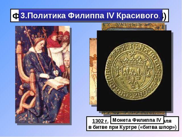 Филипп IV Красивый (1285 – 1314) 1302 г. – разгром армии короля в битве при К...