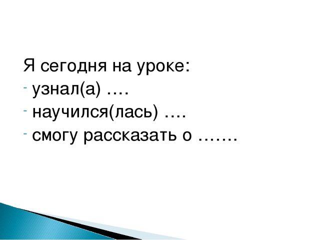 Я сегодня на уроке: узнал(а) …. научился(лась) …. смогу рассказать о …….