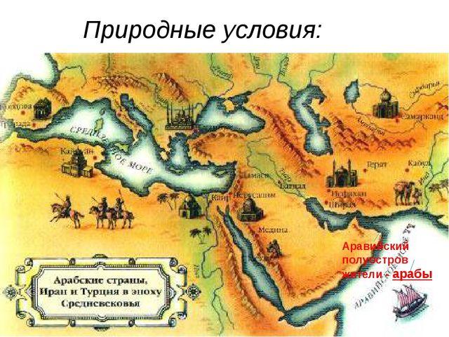 Природные условия: Аравийский полуостров жители - арабы