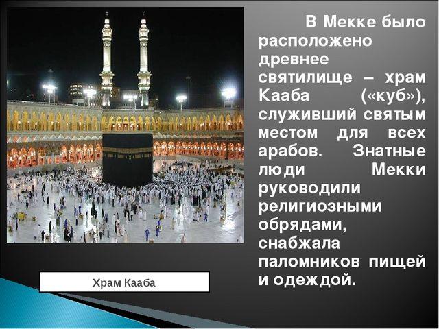 В Мекке было расположено древнее святилище – храм Кааба («куб»), служивший с...