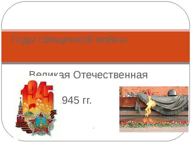 Великая Отечественная война 1941-1945 гг. Годы священной войны .