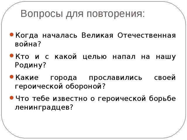 Вопросы для повторения: Когда началась Великая Отечественная война? Кто и с к...