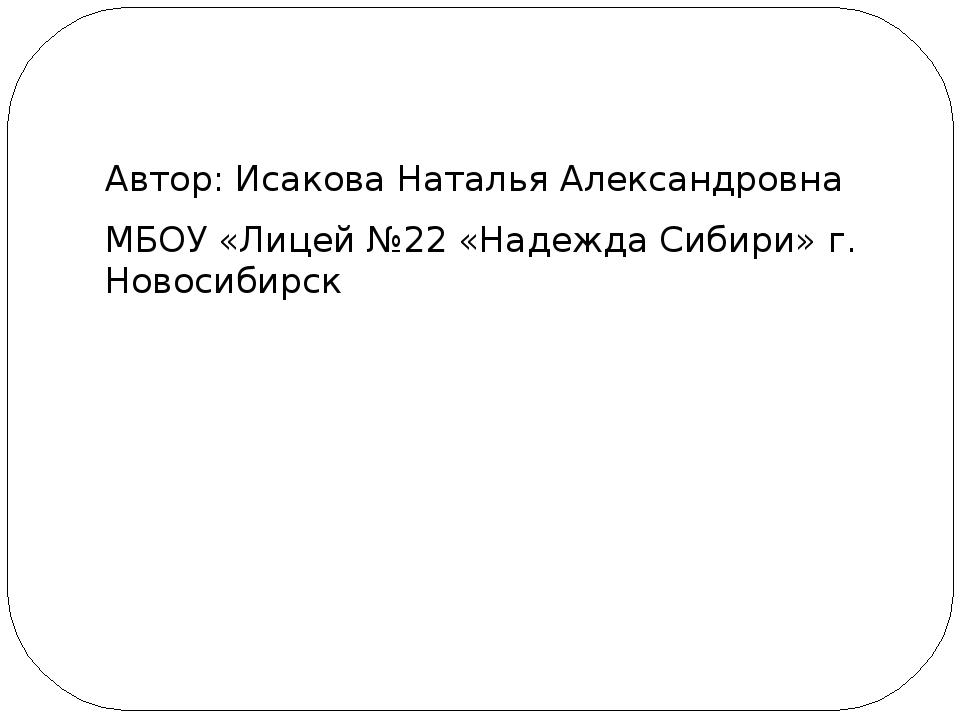 Автор: Исакова Наталья Александровна МБОУ «Лицей №22 «Надежда Сибири» г. Ново...