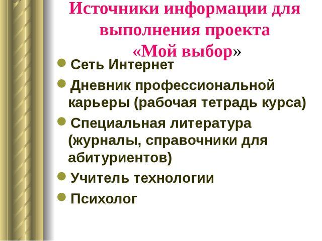 Источники информации для выполнения проекта «Мой выбор» Сеть Интернет Дневник...