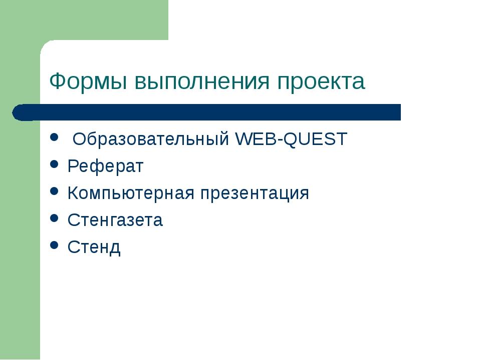 Формы выполнения проекта Образовательный WEB-QUEST Реферат Компьютерная презе...