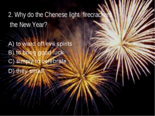 2. Why do the Chenese light firecrackers the New Year? A) to ward off evil sp