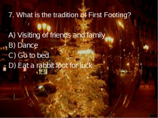 7. What is the tradition of First Footing? A) Visiting of friends and family