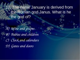 10. The name January is derived from the Roman god Janus. What is he the god