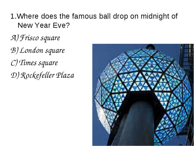 1.Where does the famous ball drop on midnight of New Year Eve? A) Frisco squa...