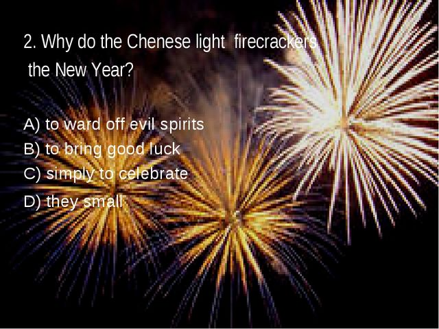 2. Why do the Chenese light firecrackers the New Year? A) to ward off evil sp...