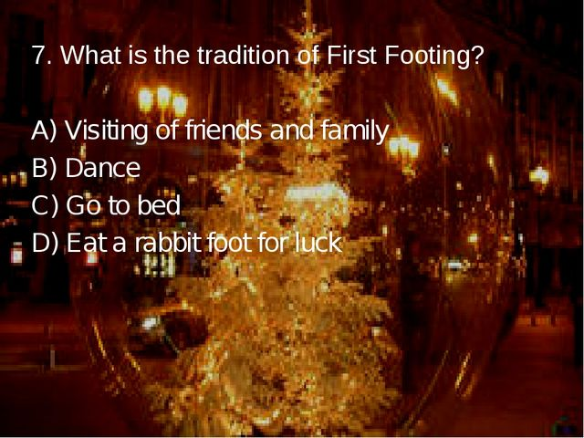 7. What is the tradition of First Footing? A) Visiting of friends and family...