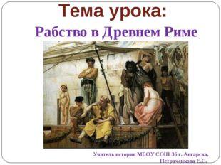 Тема урока: Рабство в Древнем Риме Учитель истории МБОУ СОШ 36 г. Ангарска, П