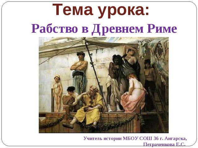 Тема урока: Рабство в Древнем Риме Учитель истории МБОУ СОШ 36 г. Ангарска, П...