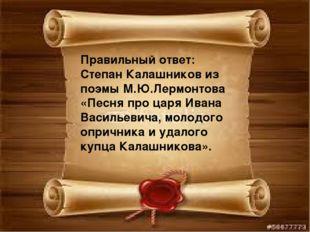 Правильный ответ: Степан Калашников из поэмы М.Ю.Лермонтова «Песня про царя И