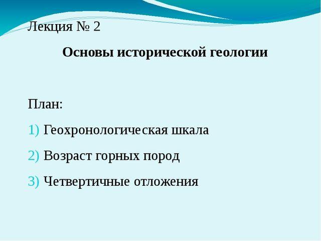 Лекция № 2 Основы исторической геологии План: Геохронологическая шкала Возрас...