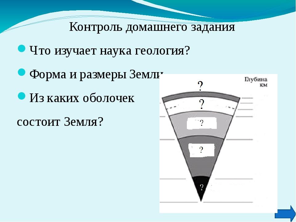 Контроль домашнего задания Что изучает наука геология? Форма и размеры Земли....