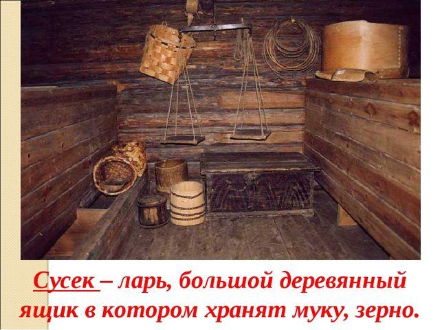 Сусек – ларь, большой деревянный ящик в котором хранят муку, зерно.