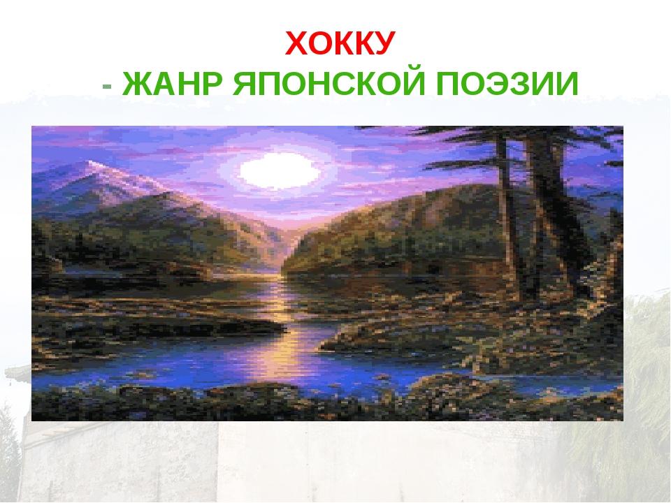 ХОККУ - ЖАНР ЯПОНСКОЙ ПОЭЗИИ