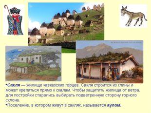 Сакля — жилище кавказских горцев. Сакля строится из глины и может крепиться п
