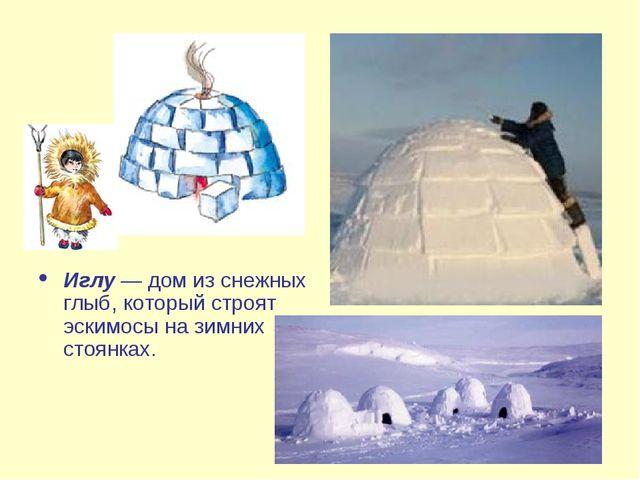 Иглу — дом из снежных глыб, который строят эскимосы на зимних стоянках.