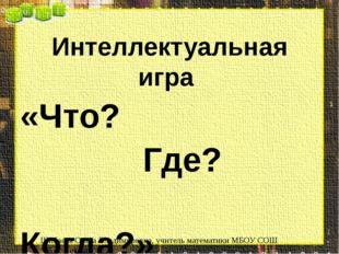 Интеллектуальная игра «Что? Где? Когда?» Шибаева Ольга Владимировна, учитель