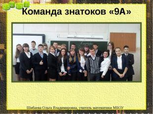 Команда знатоков «9А» Шибаева Ольга Владимировна, учитель математики МБОУ СОШ