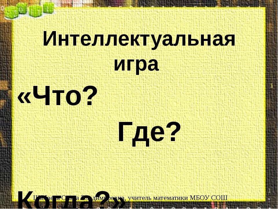Интеллектуальная игра «Что? Где? Когда?» Шибаева Ольга Владимировна, учитель...